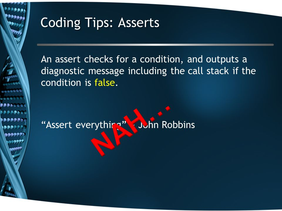 Coding Tips: Asserts An assert checks for a condition, and outputs a diagnostic message including the call stack if the condition is false.
