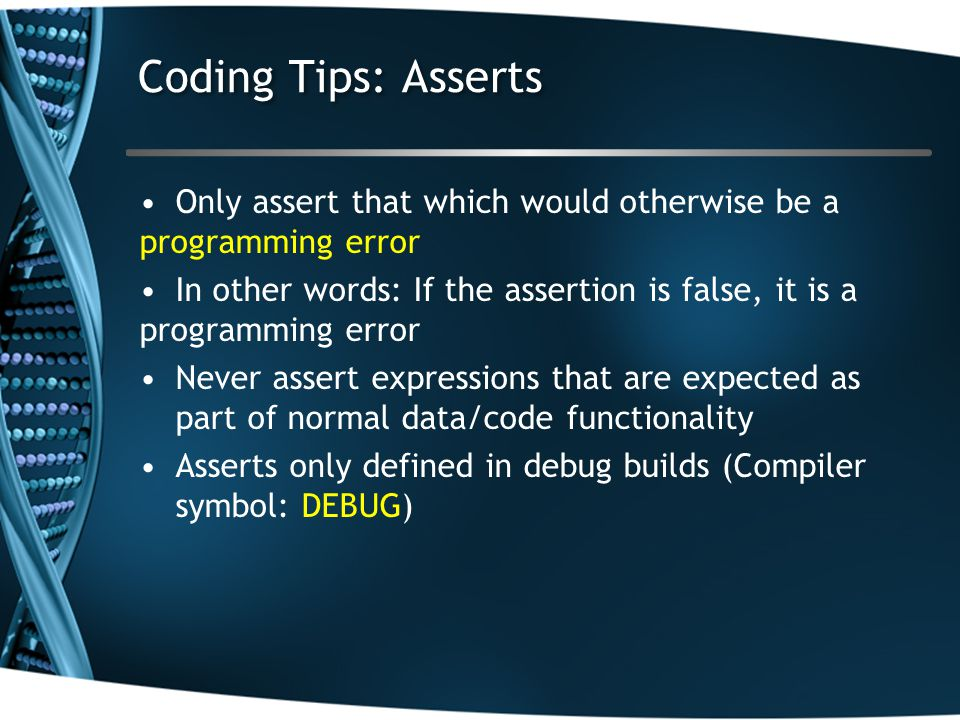 Coding Tips: Asserts Only assert that which would otherwise be a programming error In other words: If the assertion is false, it is a programming erro