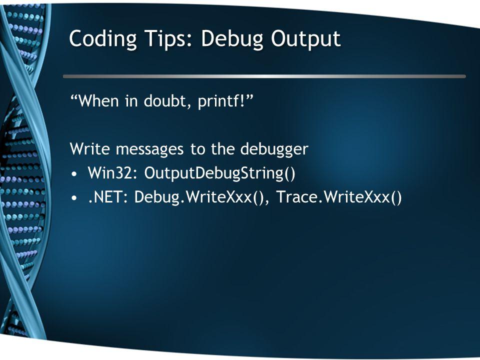 Coding Tips: Debug Output When in doubt, printf! Write messages to the debugger Win32: OutputDebugString().NET: Debug.WriteXxx(), Trace.WriteXxx()