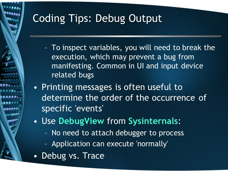 Coding Tips: Debug Output –To inspect variables, you will need to break the execution, which may prevent a bug from manifesting. Common in UI and inpu