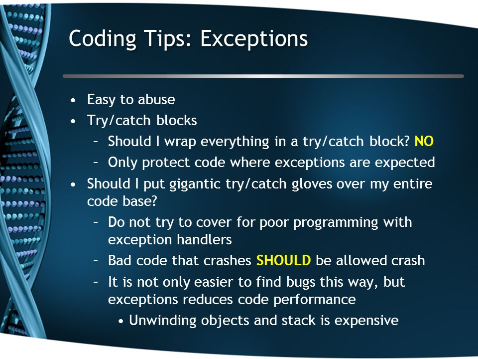 Coding Tips: Exceptions Easy to abuse Try/catch blocks –Should I wrap everything in a try/catch block? NO –Only protect code where exceptions are expe