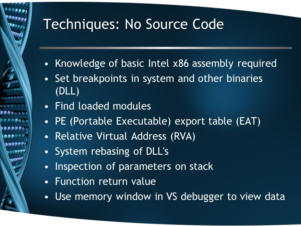 Techniques: No Source Code Knowledge of basic Intel x86 assembly required Set breakpoints in system and other binaries (DLL) Find loaded modules PE (Portable Executable) export table (EAT) Relative Virtual Address (RVA) System rebasing of DLL s Inspection of parameters on stack Function return value Use memory window in VS debugger to view data