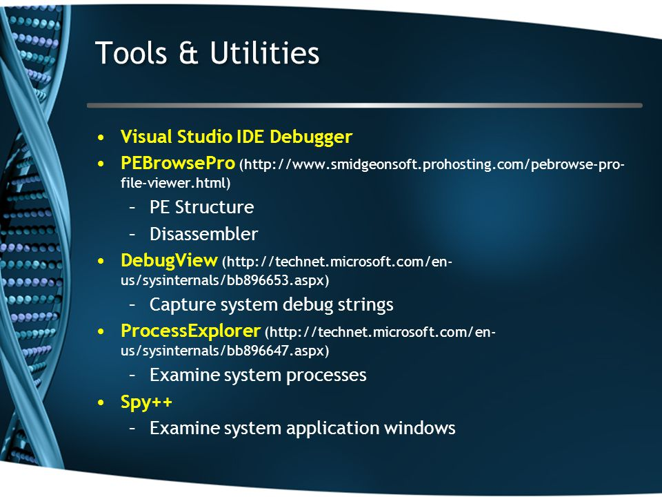 Tools & Utilities Visual Studio IDE Debugger PEBrowsePro (http://www.smidgeonsoft.prohosting.com/pebrowse-pro- file-viewer.html) –PE Structure –Disassembler DebugView (http://technet.microsoft.com/en- us/sysinternals/bb896653.aspx) –Capture system debug strings ProcessExplorer (http://technet.microsoft.com/en- us/sysinternals/bb896647.aspx) –Examine system processes Spy++ –Examine system application windows