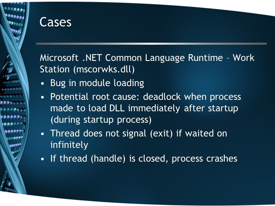 Microsoft.NET Common Language Runtime – Work Station (mscorwks.dll) Bug in module loading Potential root cause: deadlock when process made to load DLL immediately after startup (during startup process) Thread does not signal (exit) if waited on infinitely If thread (handle) is closed, process crashes