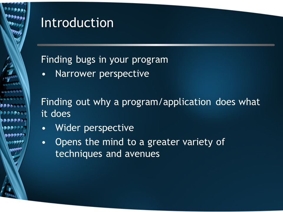 Introduction Finding bugs in your program Narrower perspective Finding out why a program/application does what it does Wider perspective Opens the mind to a greater variety of techniques and avenues
