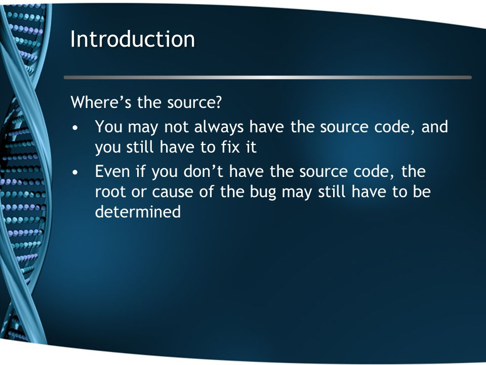 Introduction Where's the source? You may not always have the source code, and you still have to fix it Even if you don't have the source code, the roo