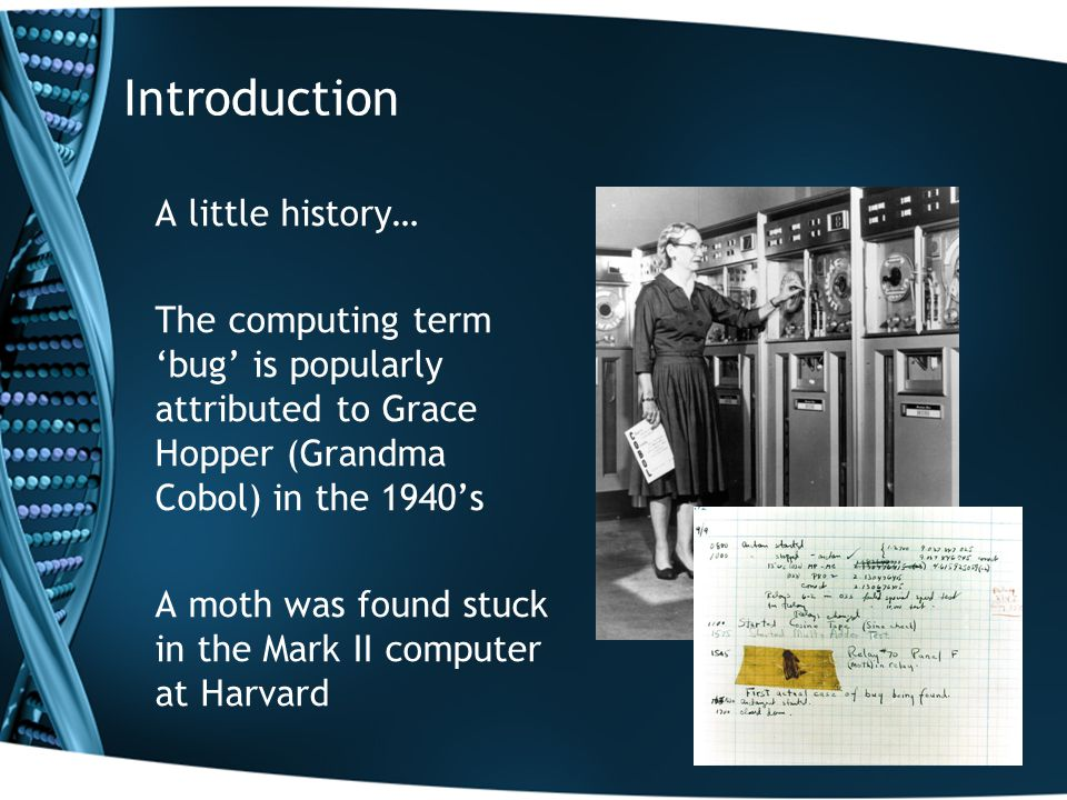 Introduction A little history… The computing term 'bug' is popularly attributed to Grace Hopper (Grandma Cobol) in the 1940's A moth was found stuck in the Mark II computer at Harvard