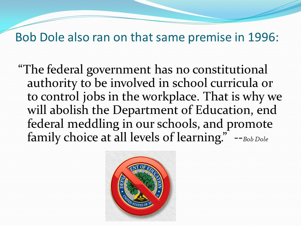 Bob Dole also ran on that same premise in 1996: The federal government has no constitutional authority to be involved in school curricula or to control jobs in the workplace.