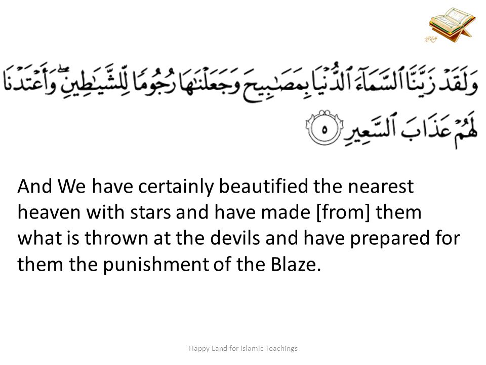 And We have certainly beautified the nearest heaven with stars and have made [from] them what is thrown at the devils and have prepared for them the punishment of the Blaze.