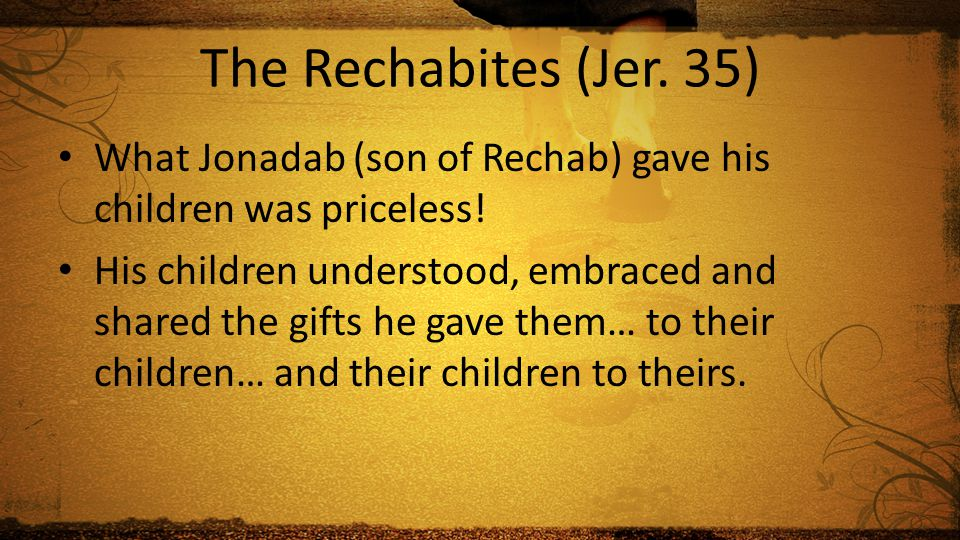 The Rechabites (Jer. 35) What Jonadab (son of Rechab) gave his children was priceless.