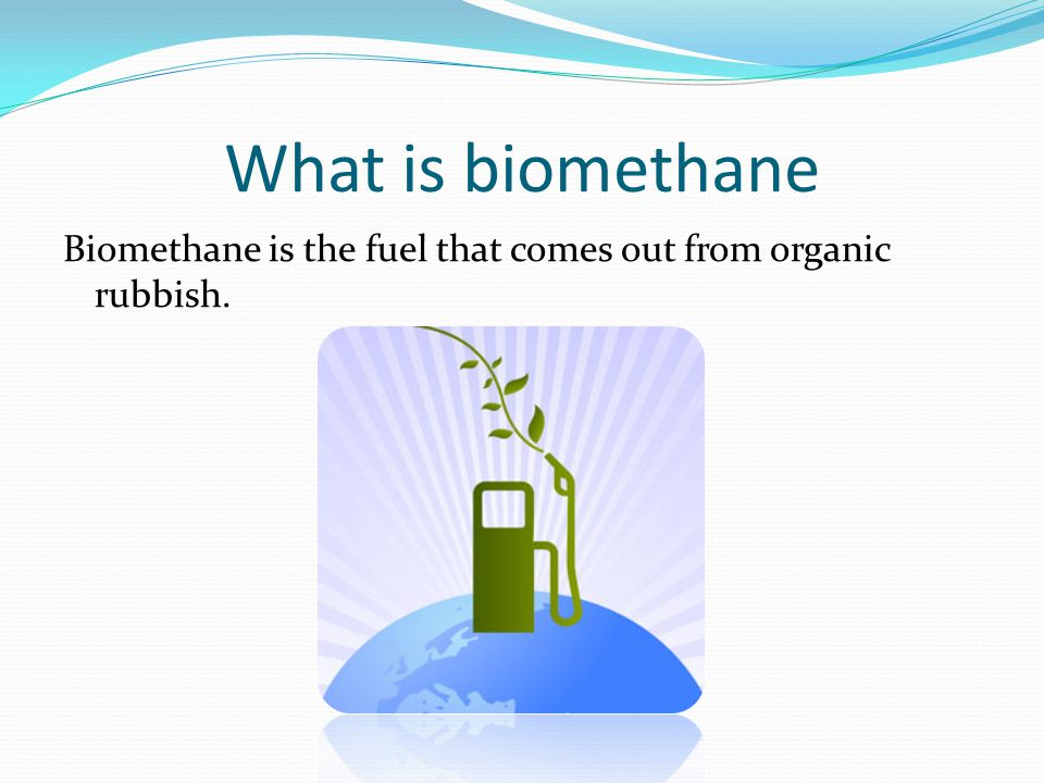 What is biomethane Biomethane is the fuel that comes out from organic rubbish.