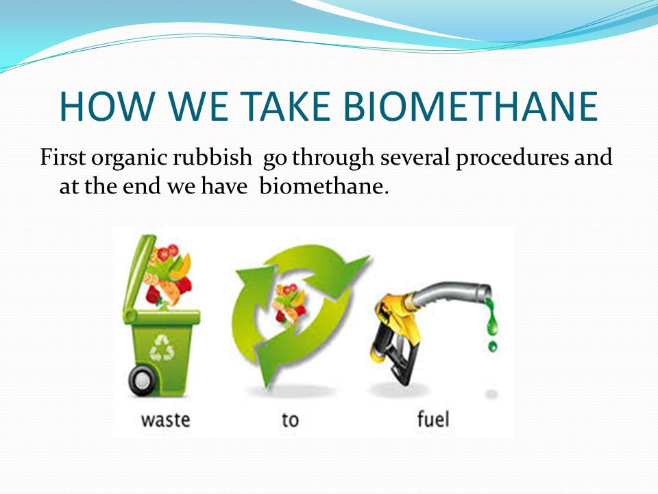 HOW WE TAKE BIOMETHANE First organic rubbish go through several procedures and at the end we have biomethane.