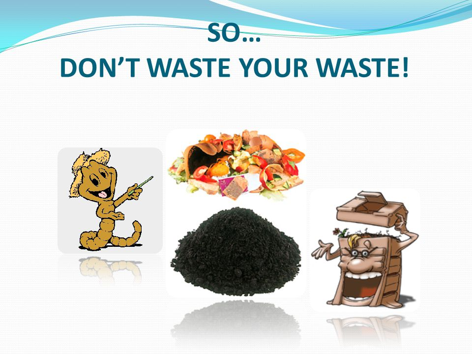 SO… DON'T WASTE YOUR WASTE!
