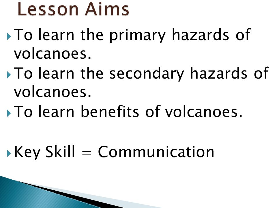  To learn the primary hazards of volcanoes.  To learn the secondary hazards of volcanoes.  To learn benefits of volcanoes.  Key Skill = Communicat