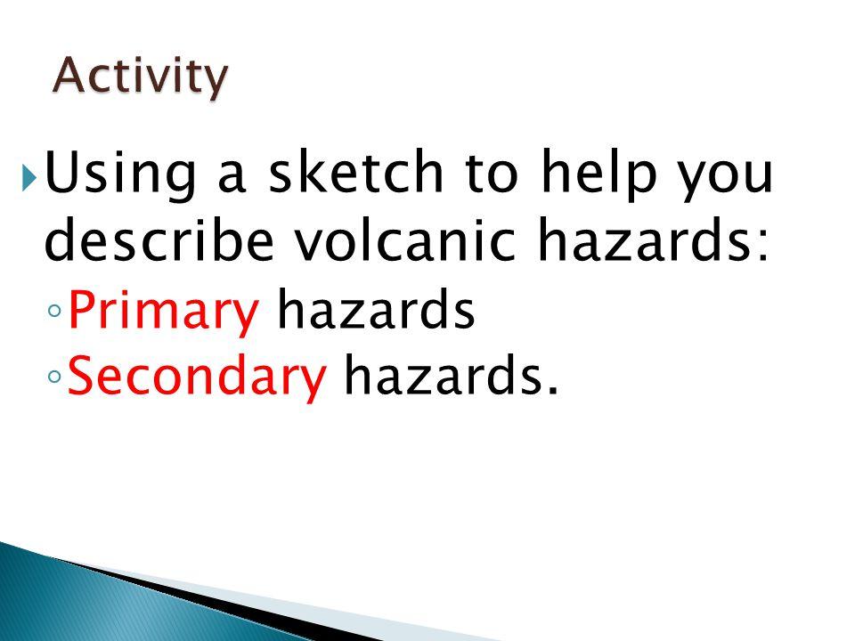  Using a sketch to help you describe volcanic hazards: ◦ Primary hazards ◦ Secondary hazards.