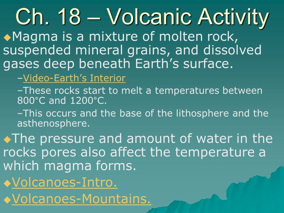 Ch. 18 – Volcanic Activity   Magma is a mixture of molten rock, suspended mineral grains, and dissolved gases deep beneath Earth's surface. – –Video
