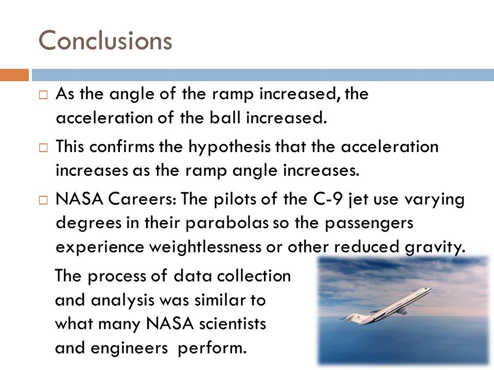 Conclusions  As the angle of the ramp increased, the acceleration of the ball increased.