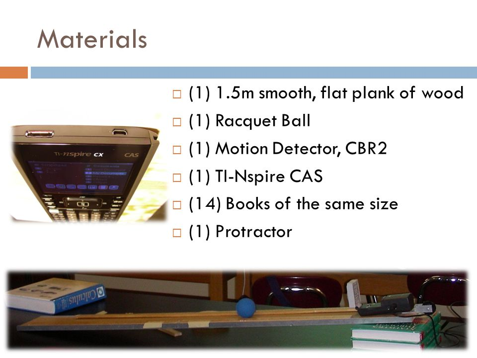 Materials  (1) 1.5m smooth, flat plank of wood  (1) Racquet Ball  (1) Motion Detector, CBR2  (1) TI-Nspire CAS  (14) Books of the same size  (1) Protractor