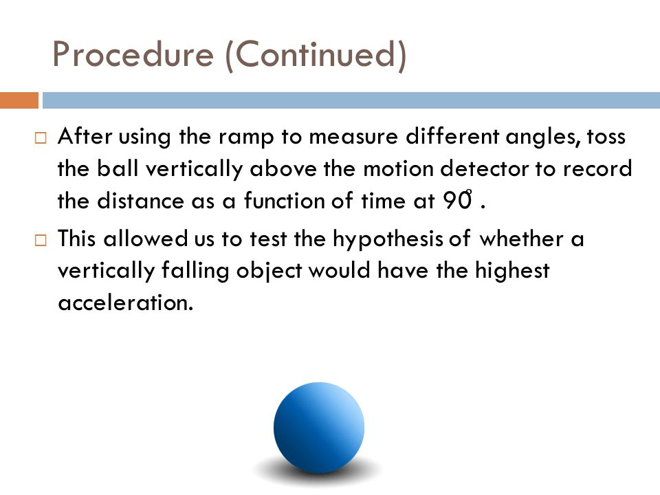 Procedure (Continued)  After using the ramp to measure different angles, toss the ball vertically above the motion detector to record the distance as a function of time at 90 ̊.