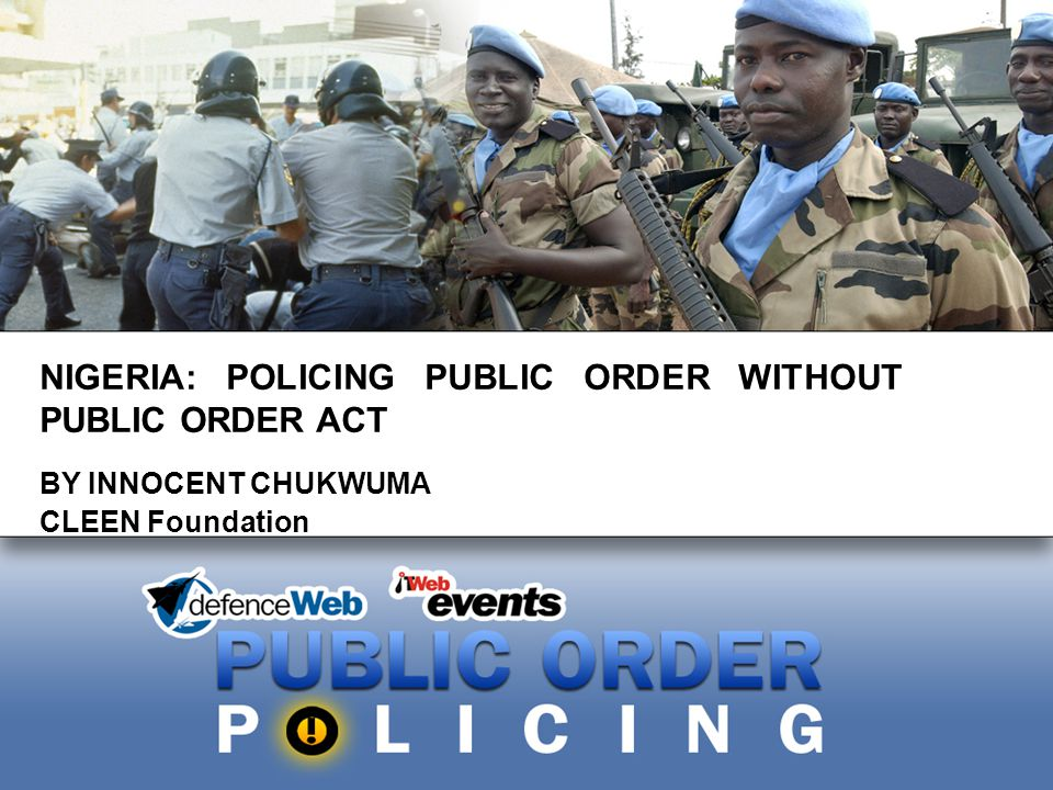 NIGERIA: POLICING PUBLIC ORDER WITHOUT PUBLIC ORDER ACT BY INNOCENT CHUKWUMA CLEEN Foundation