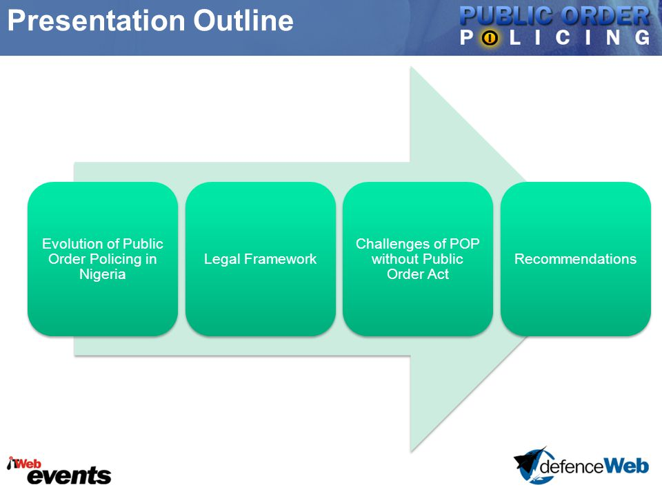 Presentation Outline Evolution of Public Order Policing in Nigeria Legal Framework Challenges of POP without Public Order Act Recommendations