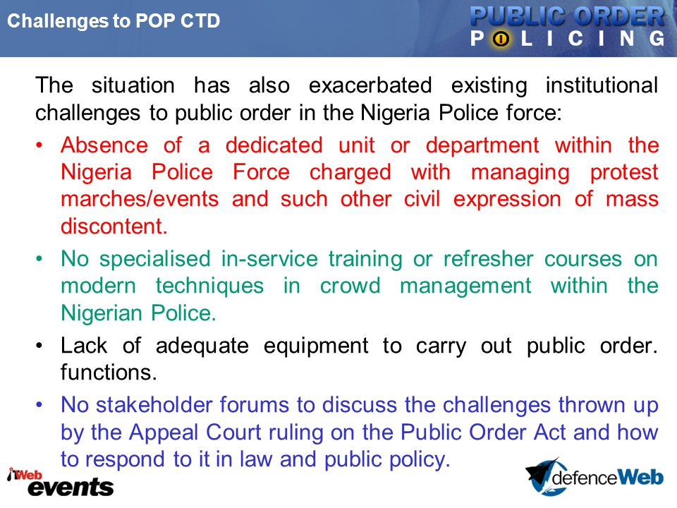 Challenges to POP CTD The situation has also exacerbated existing institutional challenges to public order in the Nigeria Police force: Absence of a dedicated unit or department within the Nigeria Police Force charged with managing protest marches/events and such other civil expression of mass discontent.