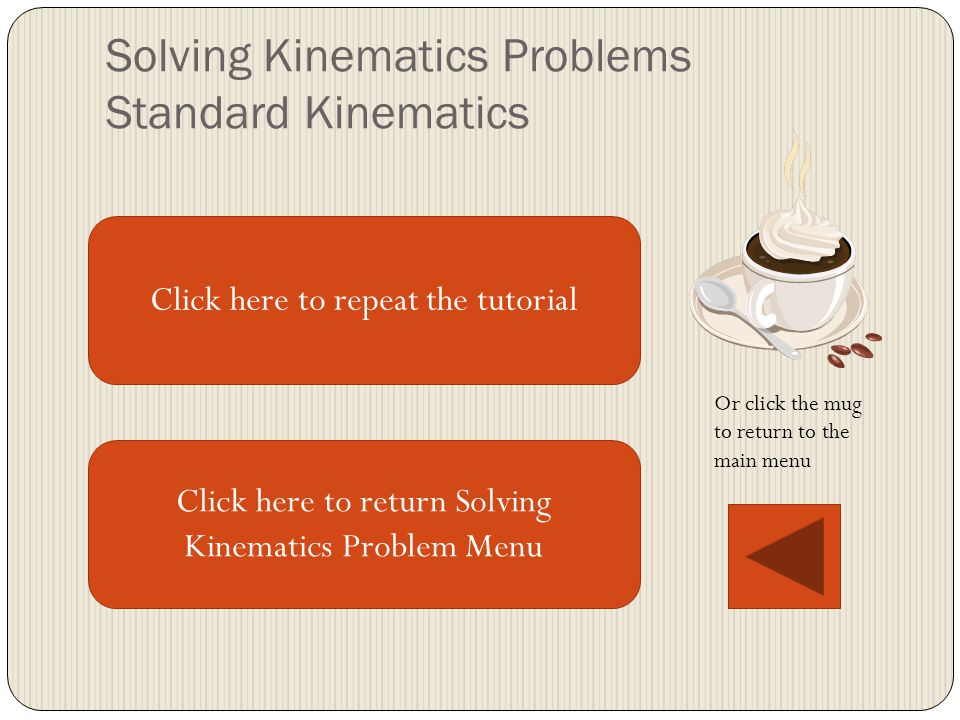 Solving Kinematics Problems Standard Kinematics Click here to repeat the tutorial Click here to return Solving Kinematics Problem Menu Or click the mug to return to the main menu