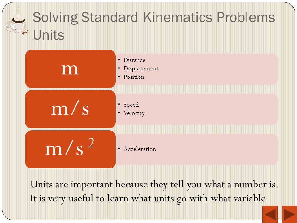 Solving Standard Kinematics Problems Units Distance Displacement Position m Speed Velocity m/s Acceleration m/s 2 Units are important because they tell you what a number is.