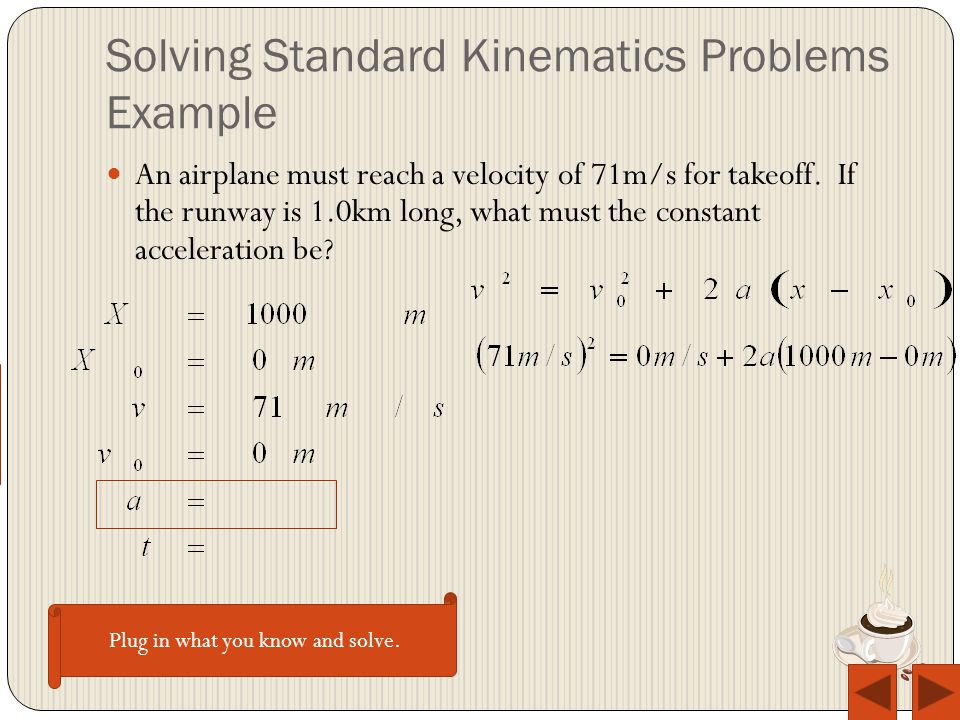 Solving Standard Kinematics Problems Example An airplane must reach a velocity of 71m/s for takeoff.
