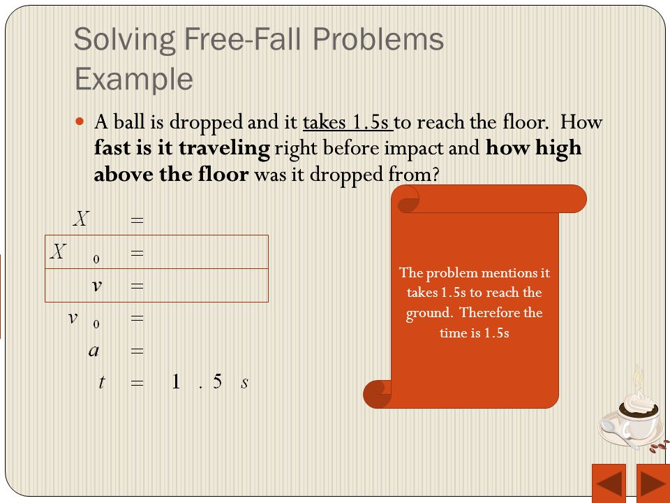 Solving Free-Fall Problems Example A ball is dropped and it takes 1.5s to reach the floor.