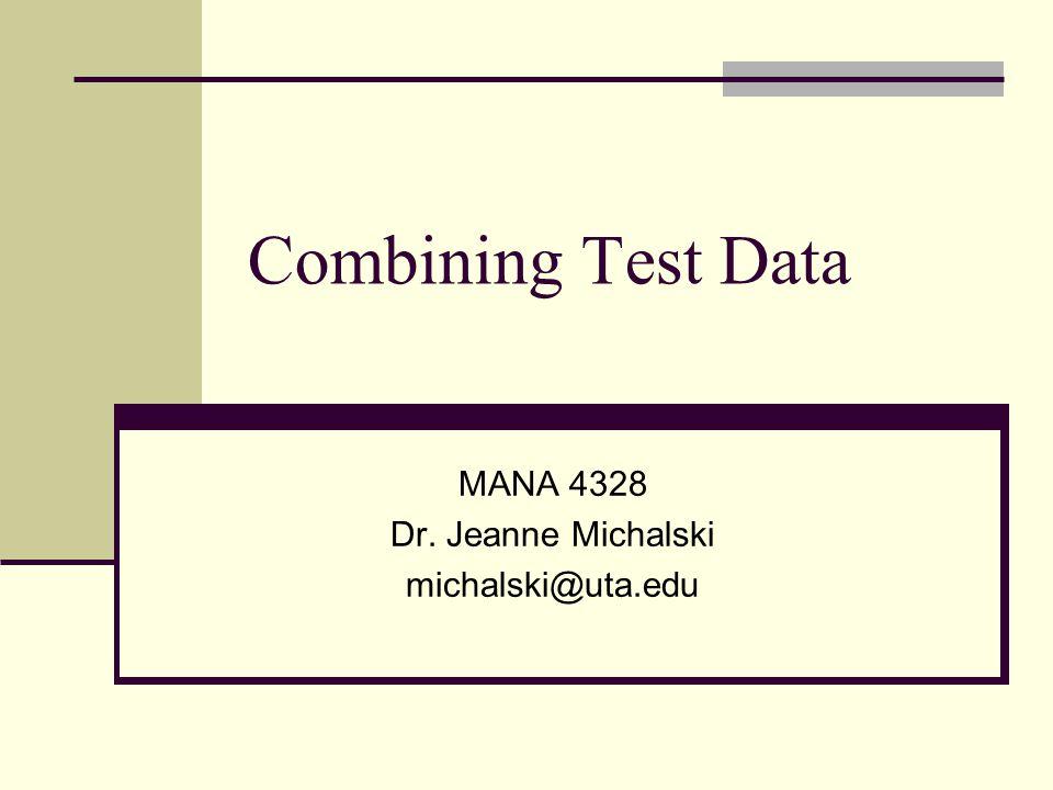 Combining Test Data MANA 4328 Dr. Jeanne Michalski michalski@uta.edu