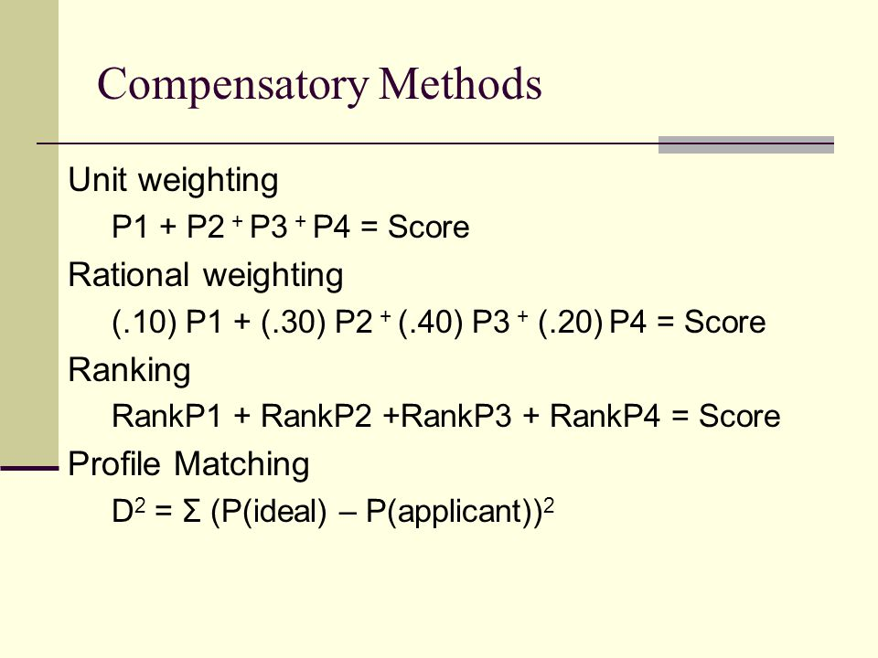 Compensatory Methods Unit weighting P1 + P2 + P3 + P4 = Score Rational weighting (.10) P1 + (.30) P2 + (.40) P3 + (.20) P4 = Score Ranking RankP1 + RankP2 +RankP3 + RankP4 = Score Profile Matching D 2 = Σ (P(ideal) – P(applicant)) 2