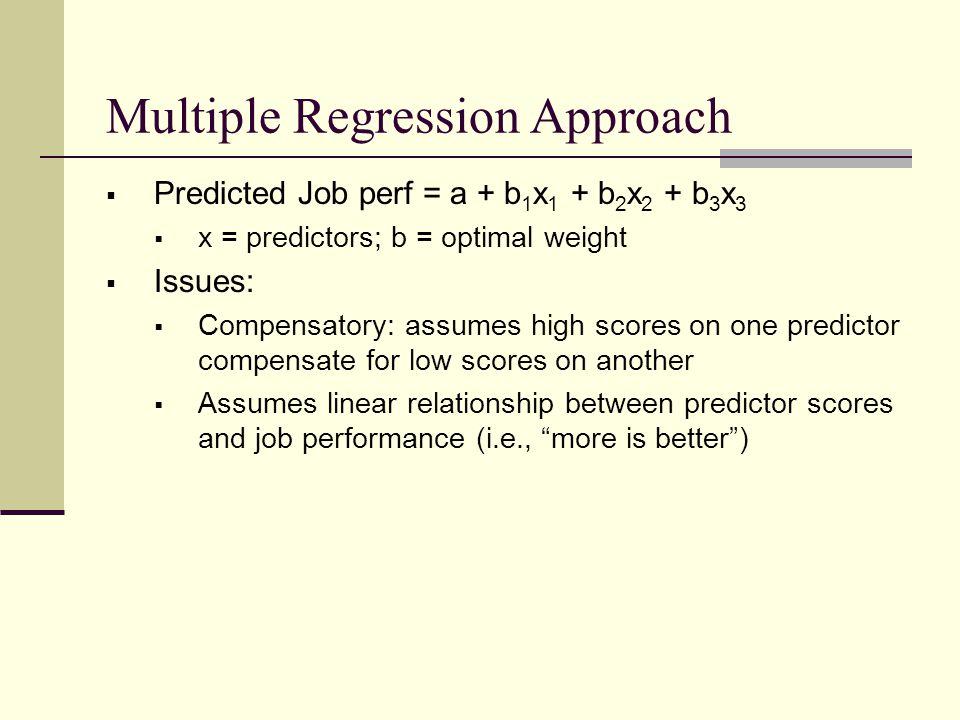 Multiple Regression Approach  Predicted Job perf = a + b 1 x 1 + b 2 x 2 + b 3 x 3  x = predictors; b = optimal weight  Issues:  Compensatory: ass
