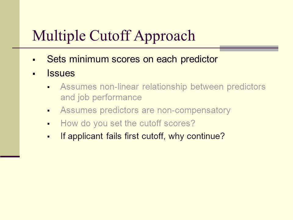 Multiple Cutoff Approach  Sets minimum scores on each predictor  Issues  Assumes non-linear relationship between predictors and job performance  A