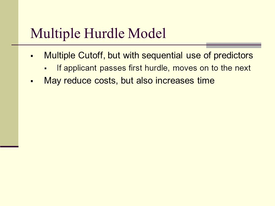 Multiple Hurdle Model  Multiple Cutoff, but with sequential use of predictors  If applicant passes first hurdle, moves on to the next  May reduce costs, but also increases time