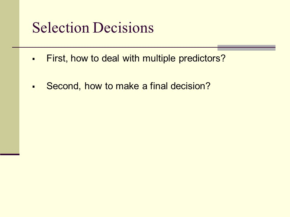 Selection Decisions  First, how to deal with multiple predictors?  Second, how to make a final decision?