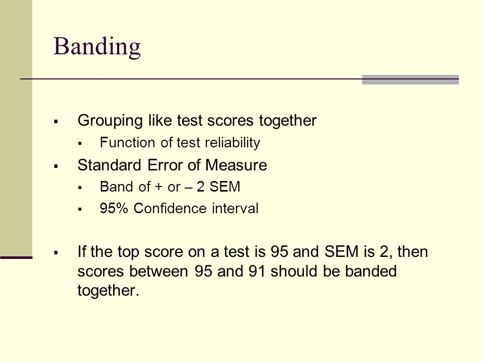 Banding  Grouping like test scores together  Function of test reliability  Standard Error of Measure  Band of + or – 2 SEM  95% Confidence interval  If the top score on a test is 95 and SEM is 2, then scores between 95 and 91 should be banded together.