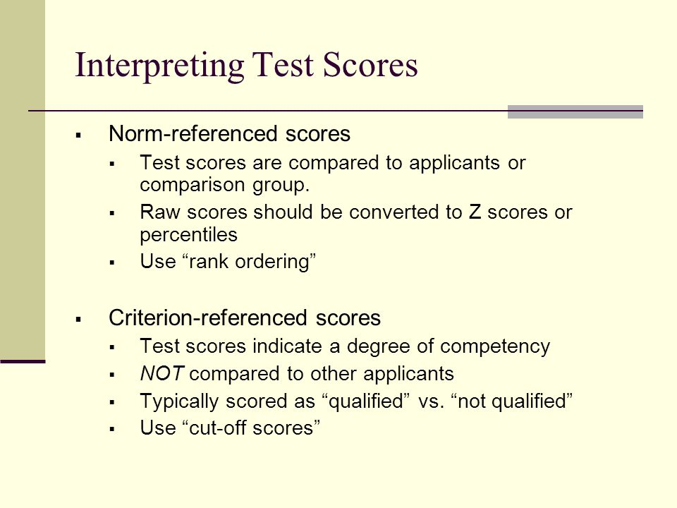 Interpreting Test Scores  Norm-referenced scores  Test scores are compared to applicants or comparison group.  Raw scores should be converted to Z