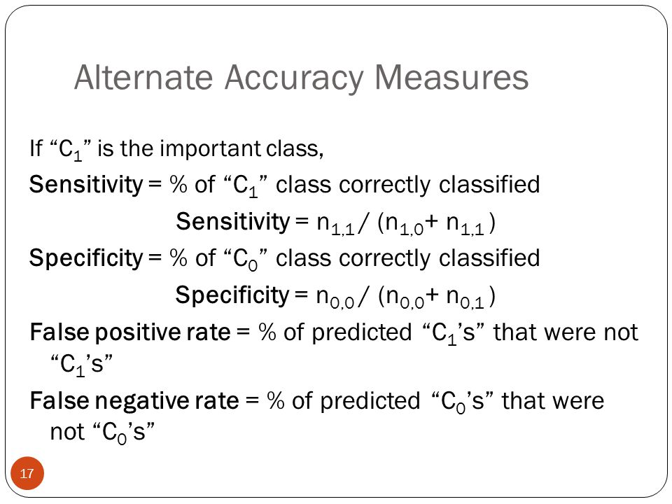 """Alternate Accuracy Measures If """"C 1 """" is the important class, Sensitivity = % of """"C 1 """" class correctly classified Sensitivity = n 1,1 / (n 1,0 + n 1,"""