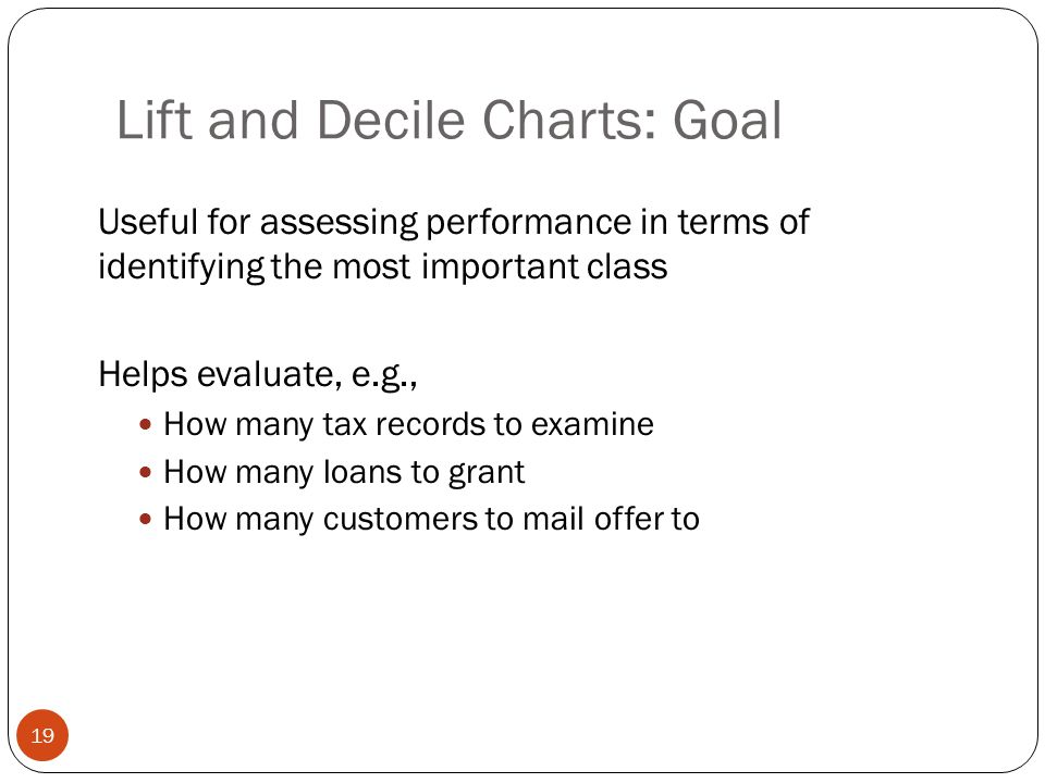 Lift and Decile Charts: Goal Useful for assessing performance in terms of identifying the most important class Helps evaluate, e.g., How many tax reco
