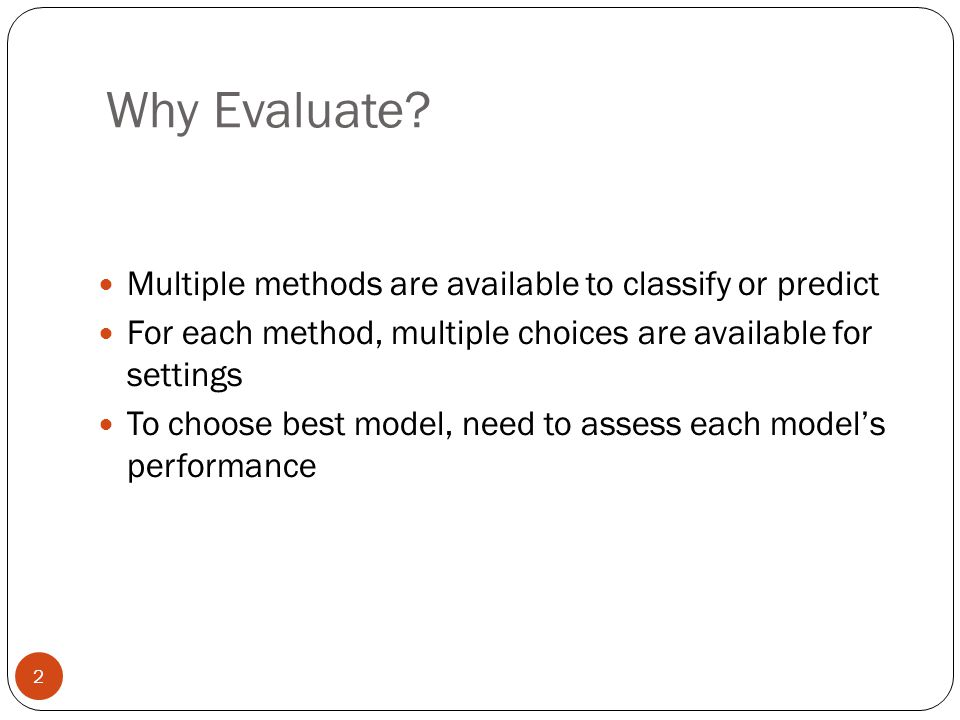 Why Evaluate? Multiple methods are available to classify or predict For each method, multiple choices are available for settings To choose best model,