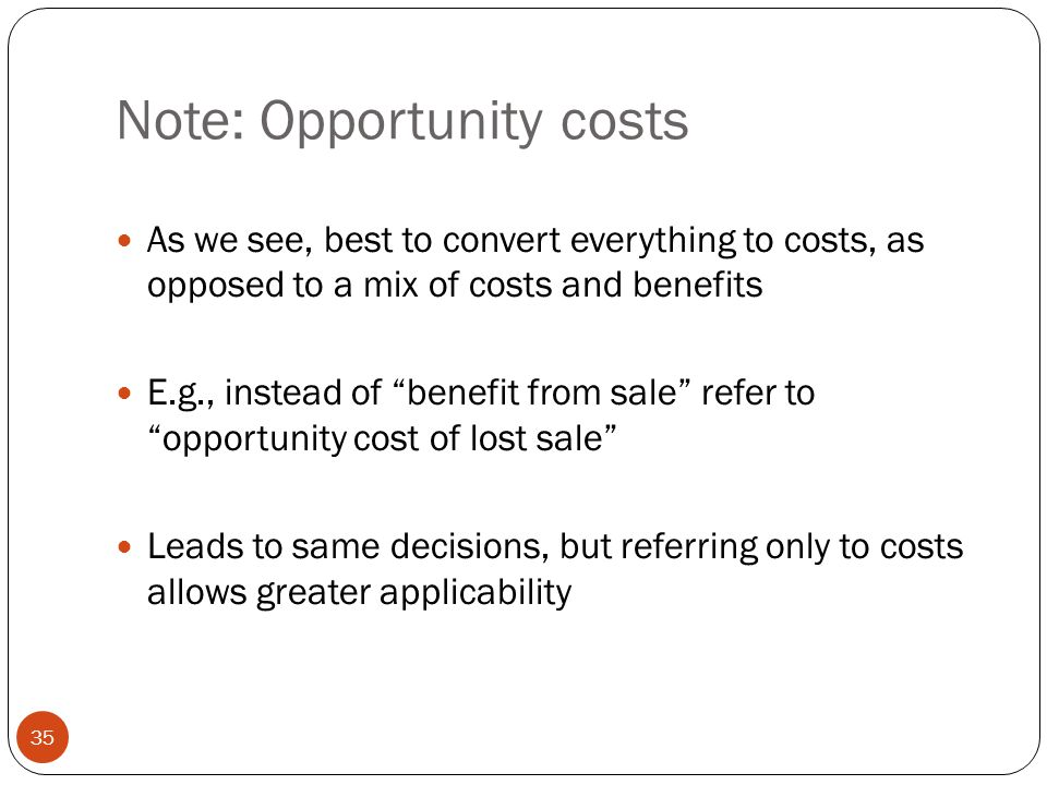 """Note: Opportunity costs As we see, best to convert everything to costs, as opposed to a mix of costs and benefits E.g., instead of """"benefit from sale"""""""