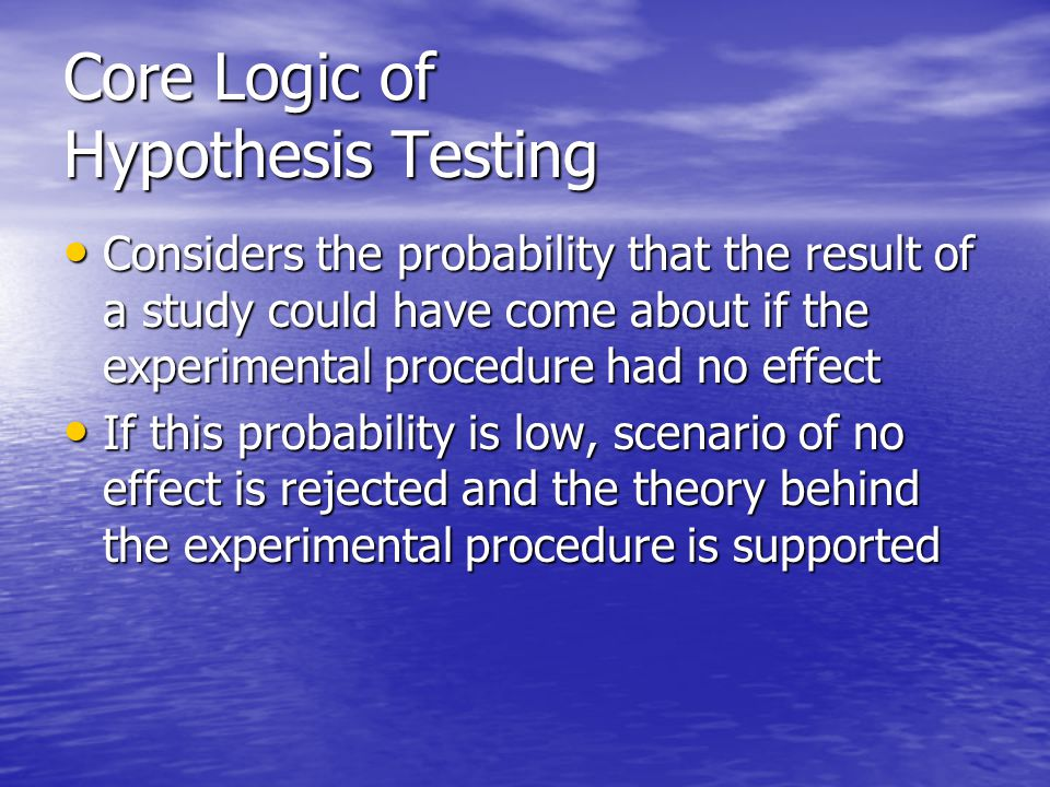 Core Logic of Hypothesis Testing Considers the probability that the result of a study could have come about if the experimental procedure had no effect Considers the probability that the result of a study could have come about if the experimental procedure had no effect If this probability is low, scenario of no effect is rejected and the theory behind the experimental procedure is supported If this probability is low, scenario of no effect is rejected and the theory behind the experimental procedure is supported