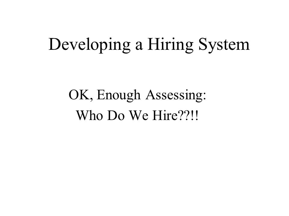Developing a Hiring System OK, Enough Assessing: Who Do We Hire??!!
