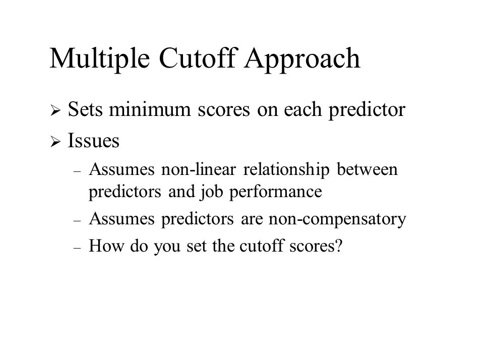 Multiple Cutoff Approach  Sets minimum scores on each predictor  Issues – Assumes non-linear relationship between predictors and job performance – A