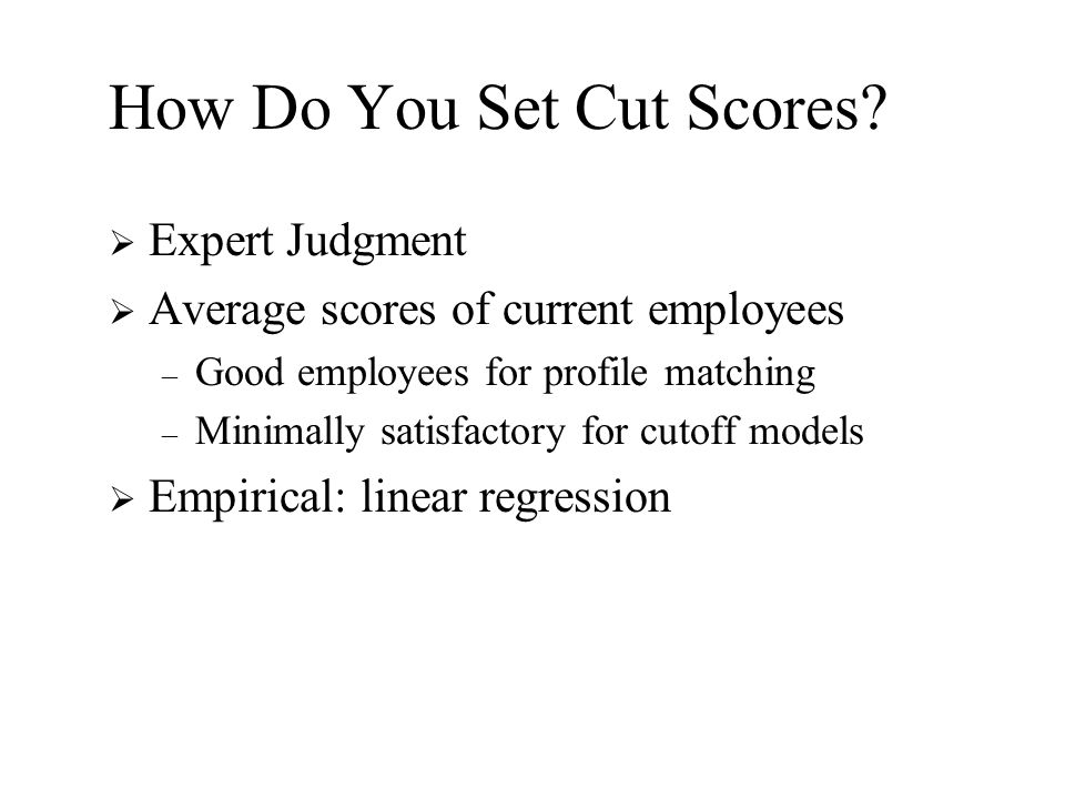 How Do You Set Cut Scores?  Expert Judgment  Average scores of current employees – Good employees for profile matching – Minimally satisfactory for