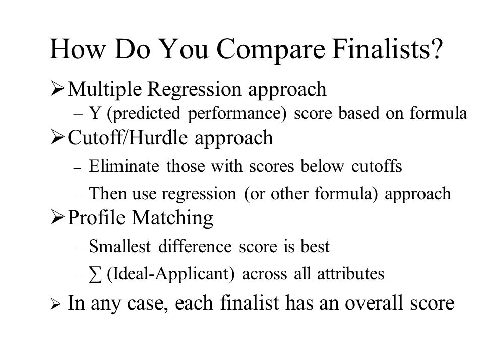 How Do You Compare Finalists?  Multiple Regression approach –Y (predicted performance) score based on formula  Cutoff/Hurdle approach – Eliminate th