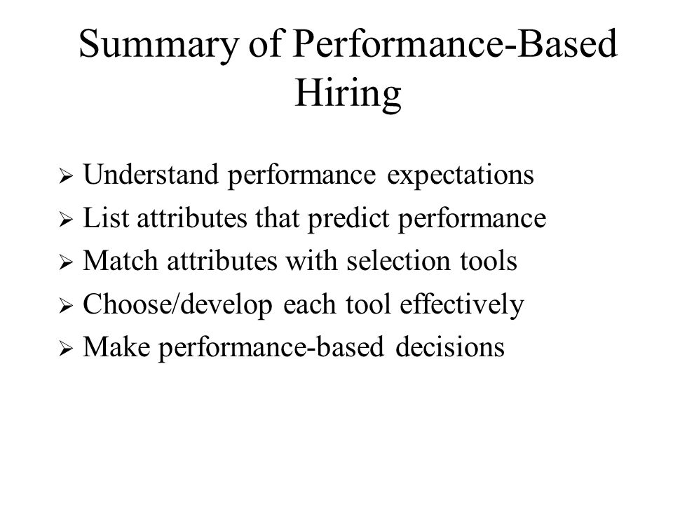 Summary of Performance-Based Hiring  Understand performance expectations  List attributes that predict performance  Match attributes with selection