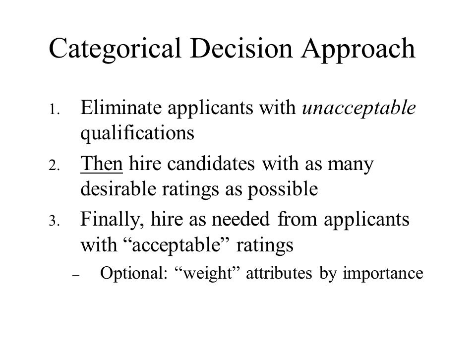 Categorical Decision Approach 1. Eliminate applicants with unacceptable qualifications 2. Then hire candidates with as many desirable ratings as possi