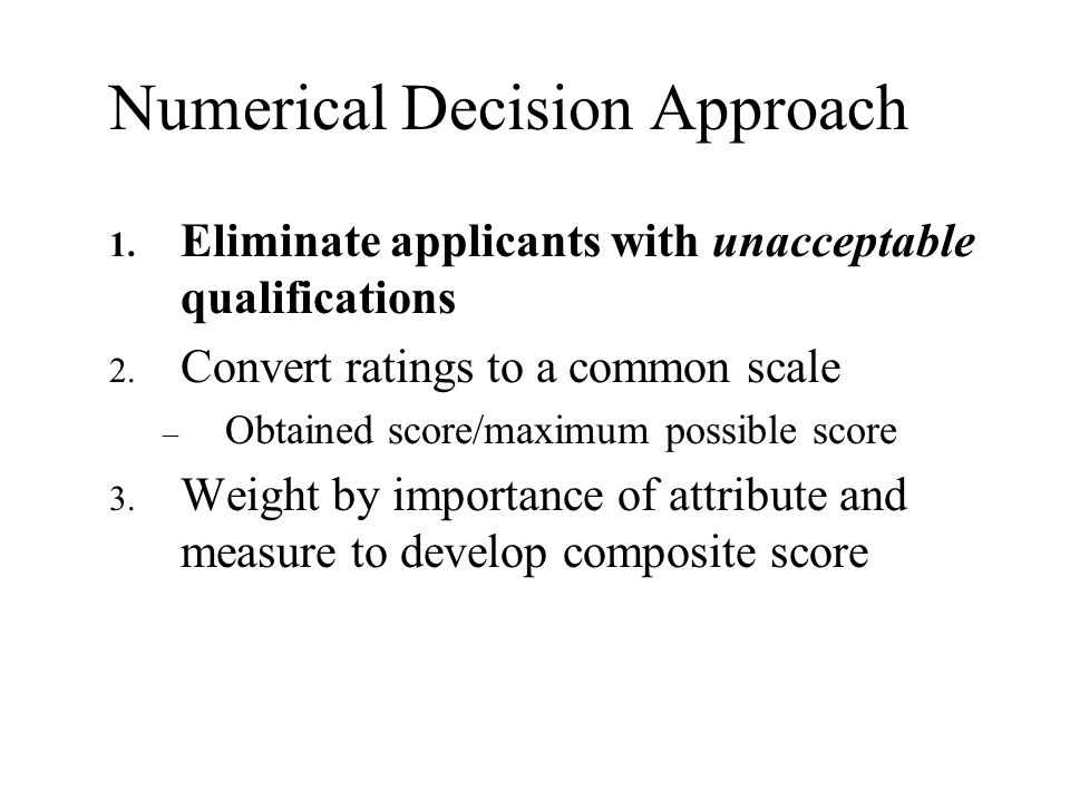 Numerical Decision Approach 1. Eliminate applicants with unacceptable qualifications 2. Convert ratings to a common scale – Obtained score/maximum pos